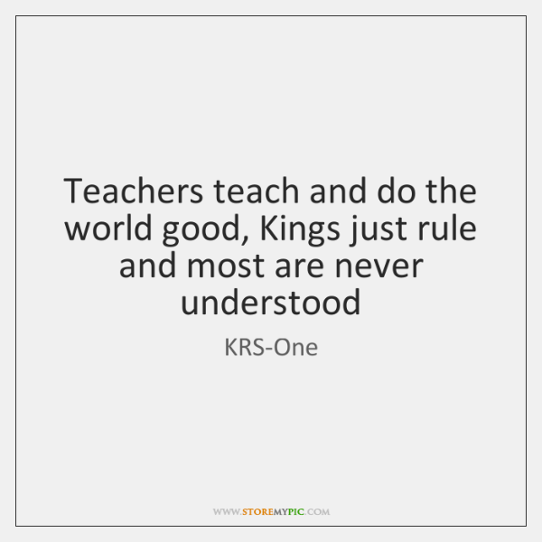 Teachers teach and do the world good, Kings just rule and most ...