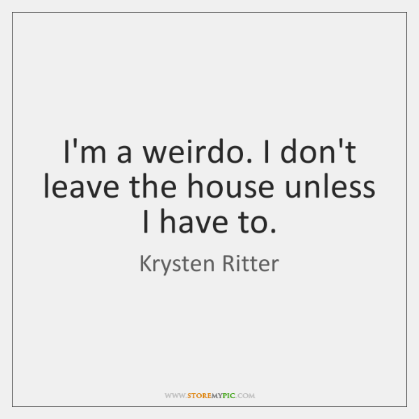 I'm a weirdo. I don't leave the house unless I have to.