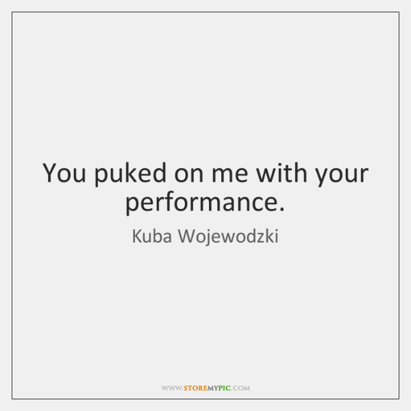 You puked on me with your performance.