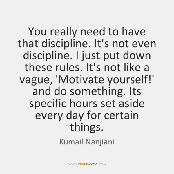 You really need to have that discipline. It's not even discipline. I ...