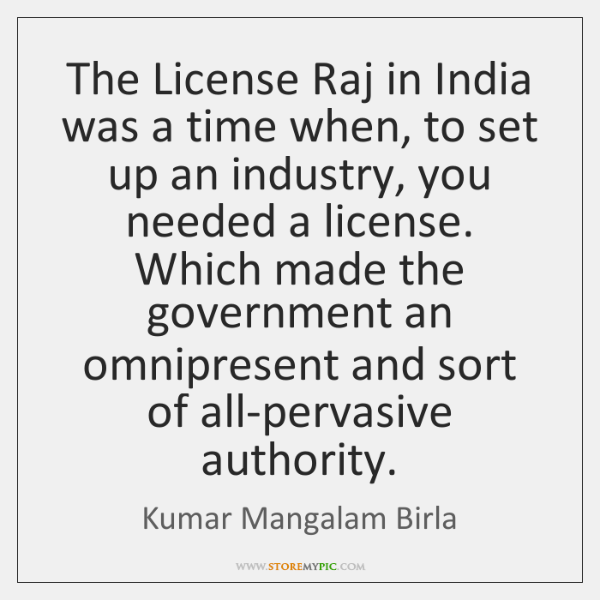 The License Raj in India was a time when, to set up ...