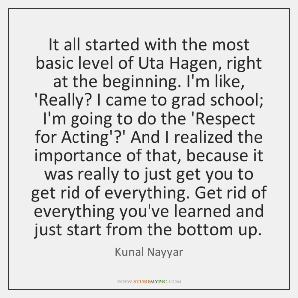 It all started with the most basic level of Uta Hagen, right ...