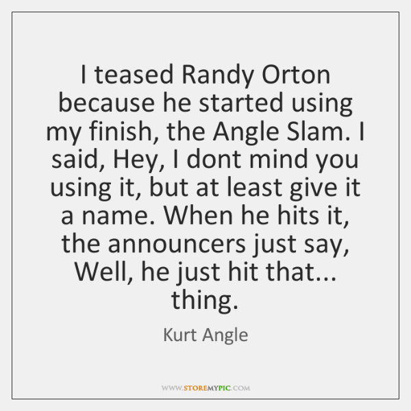 I teased Randy Orton because he started using my finish, the Angle ...