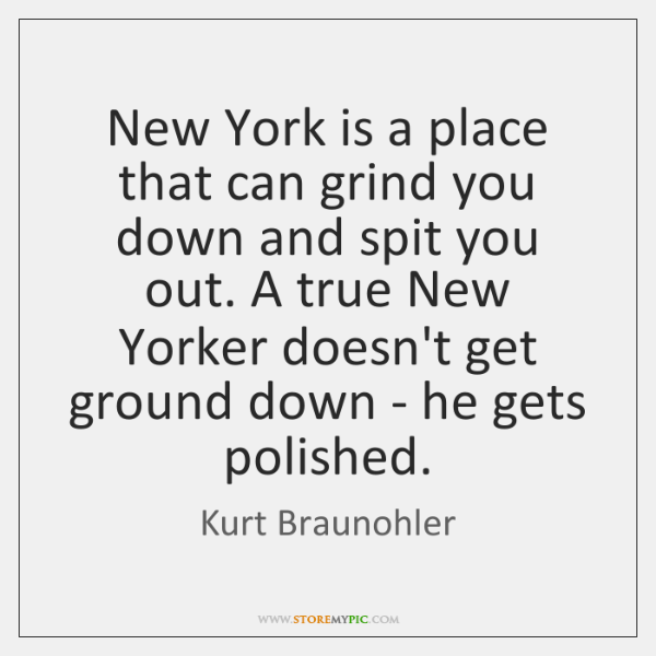 New York is a place that can grind you down and spit ...