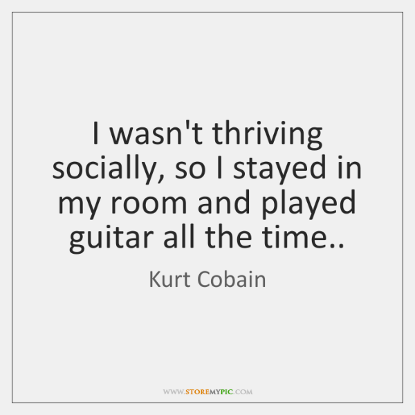 I wasn't thriving socially, so I stayed in my room and played ...