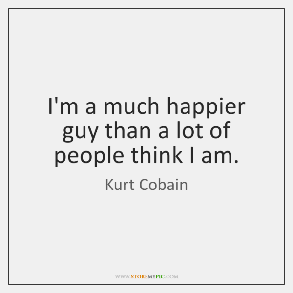 I'm a much happier guy than a lot of people think I ...