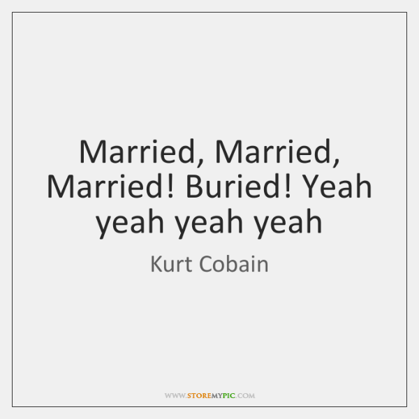 Married, Married, Married! Buried! Yeah yeah yeah yeah