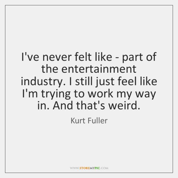 I've never felt like - part of the entertainment industry. I still ...