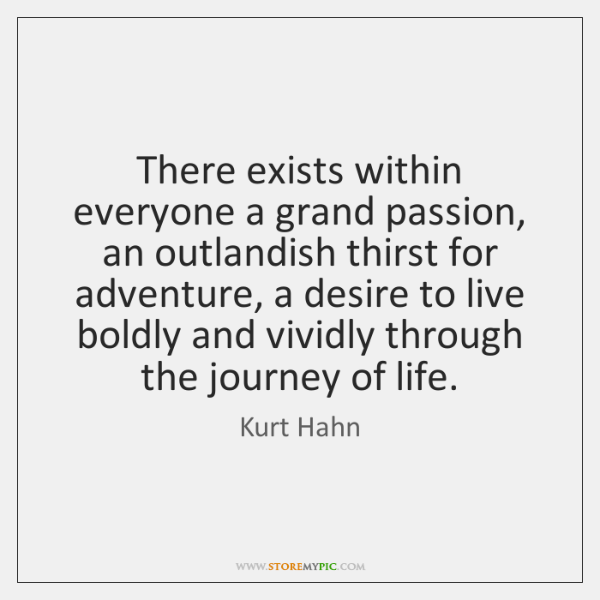 There exists within everyone a grand passion, an outlandish thirst for adventure, ...