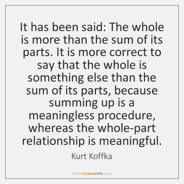 It has been said: The whole is more than the sum of ...