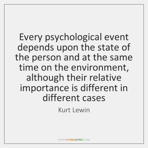 Every psychological event depends upon the state of the person and at ...