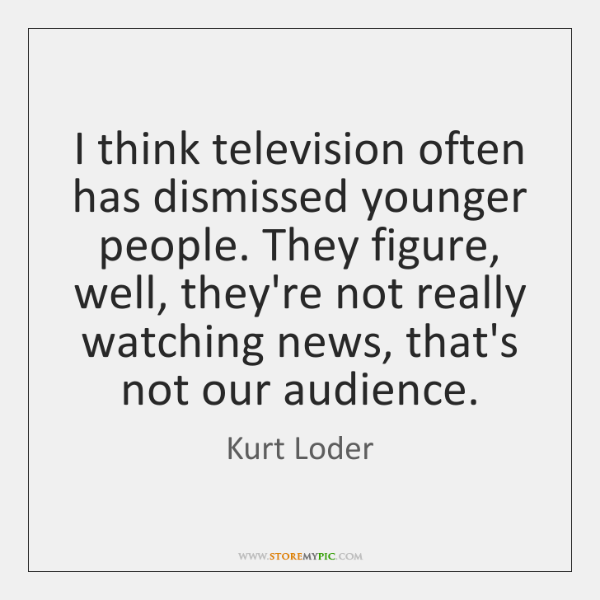 I think television often has dismissed younger people. They figure, well, they're ...