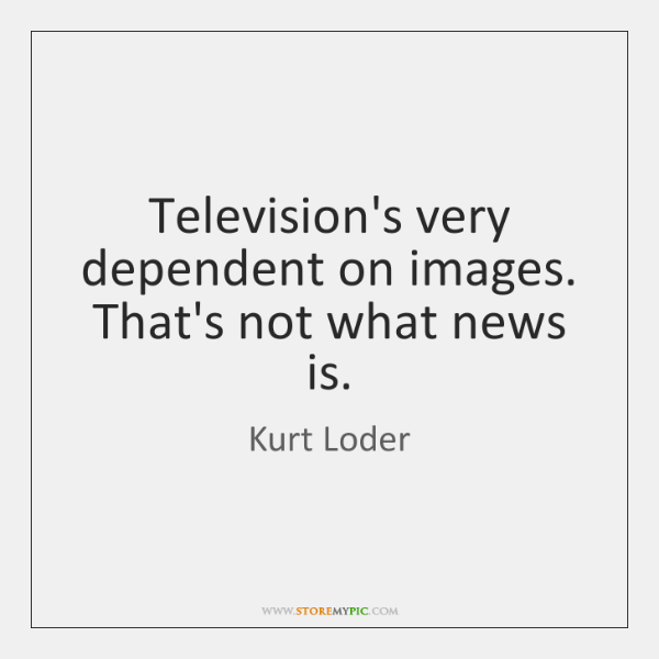 Television's very dependent on images. That's not what news is.