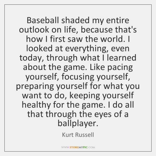 Baseball shaded my entire outlook on life, because that's how I first ...
