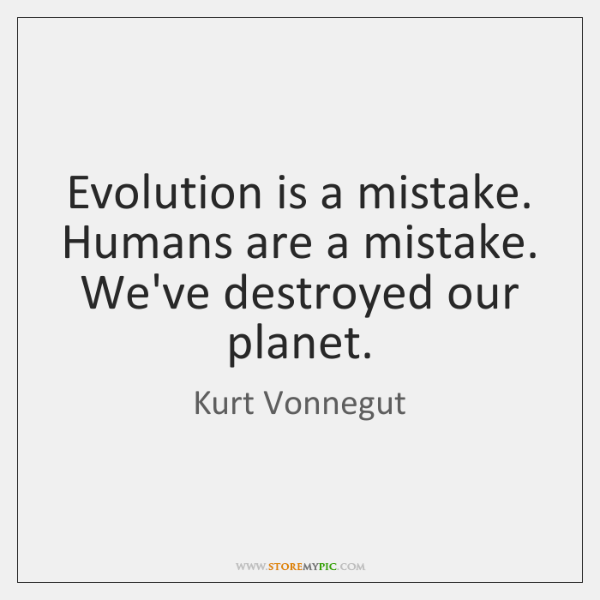 Evolution is a mistake. Humans are a mistake. We've destroyed our planet.