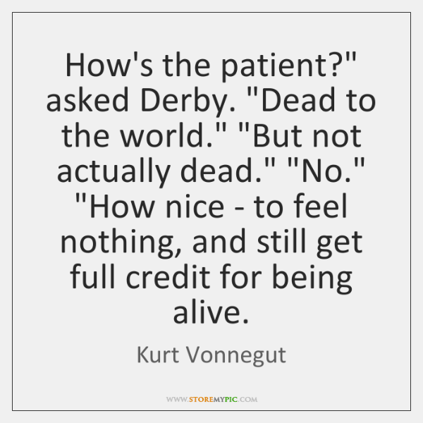 """How's the patient?"""" asked Derby. """"Dead to the world."""" """"But not actually ..."""
