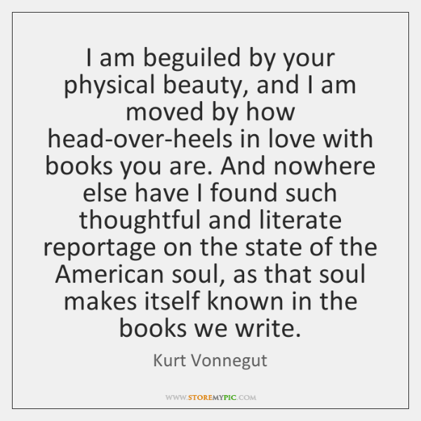 I am beguiled by your physical beauty, and I am moved by ...