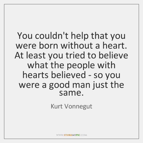 You couldn't help that you were born without a heart. At least ...