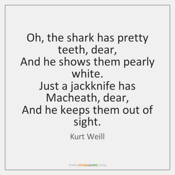 Oh, the shark has pretty teeth, dear,  And he shows them pearly ...