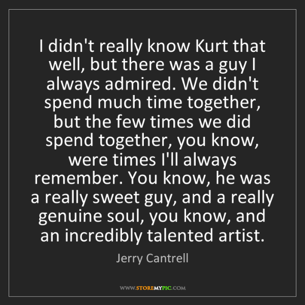 Jerry Cantrell: I didn't really know Kurt that well, but there was a...