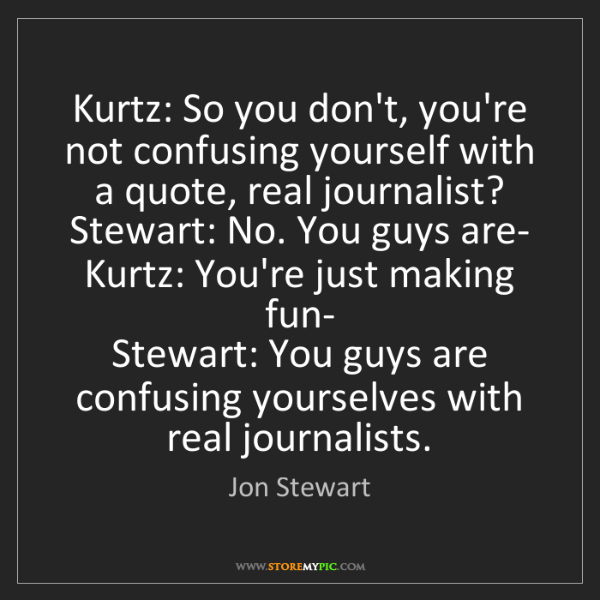 Jon Stewart: Kurtz: So you don't, you're not confusing yourself with...