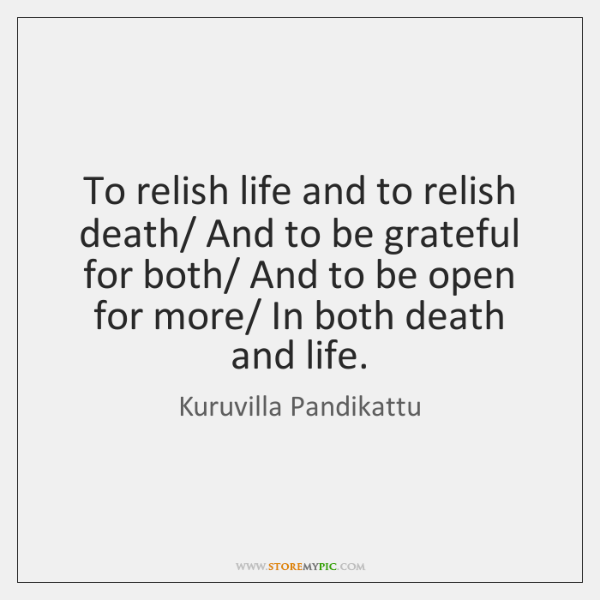 To relish life and to relish death/ And to be grateful for ...