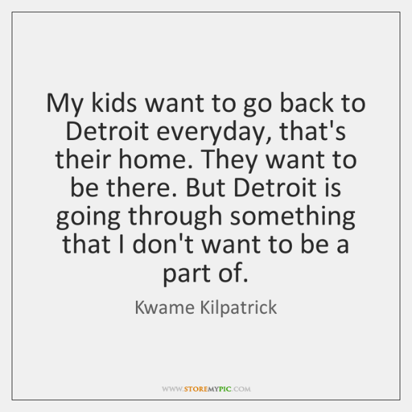 My kids want to go back to Detroit everyday, that's their home. ...