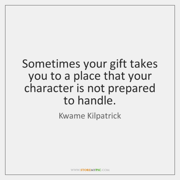 Sometimes your gift takes you to a place that your character is ...