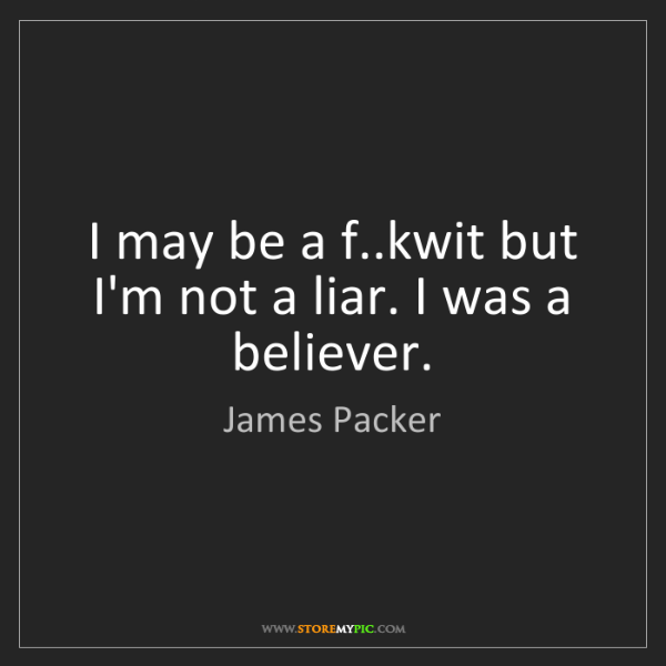 James Packer: I may be a f..kwit but I'm not a liar. I was a believer.