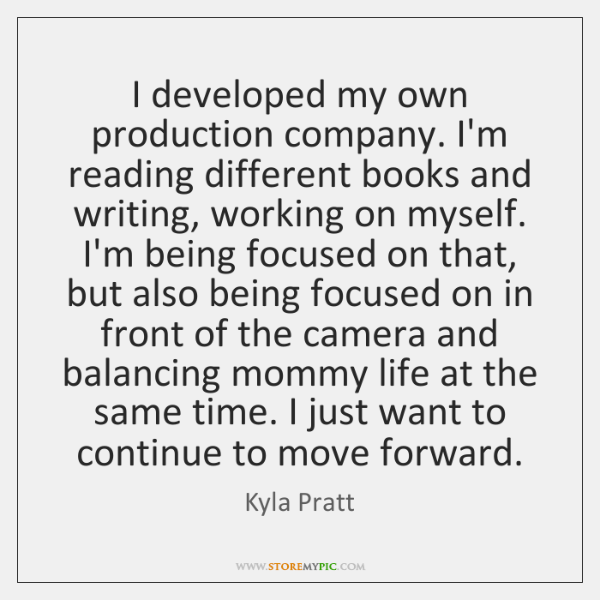 I developed my own production company. I'm reading different books and writing, ...