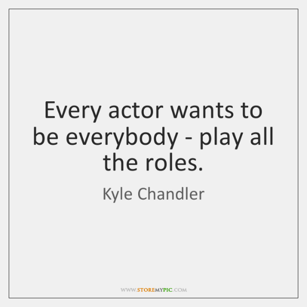 Every actor wants to be everybody - play all the roles.