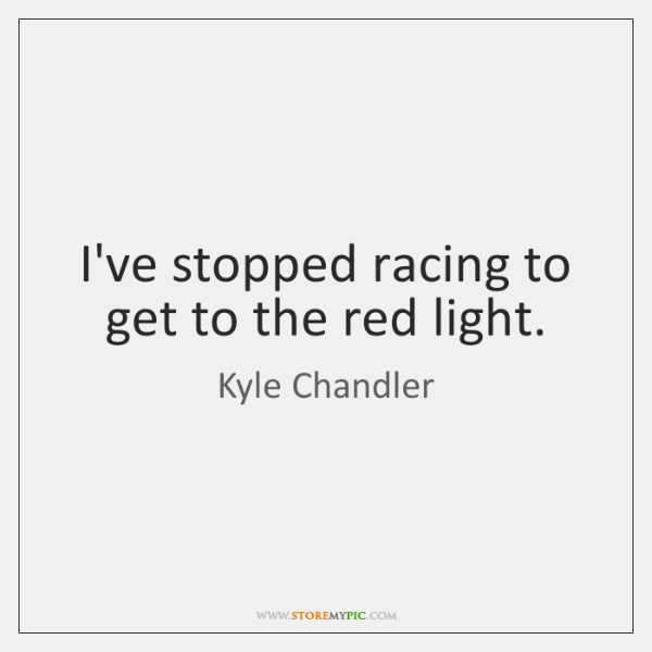 I've stopped racing to get to the red light.