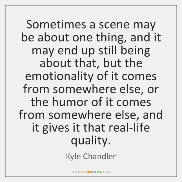 Sometimes a scene may be about one thing, and it may end ...