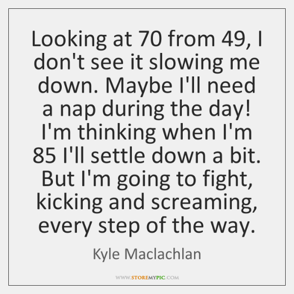 Looking at 70 from 49, I don't see it slowing me down. Maybe I'll ...