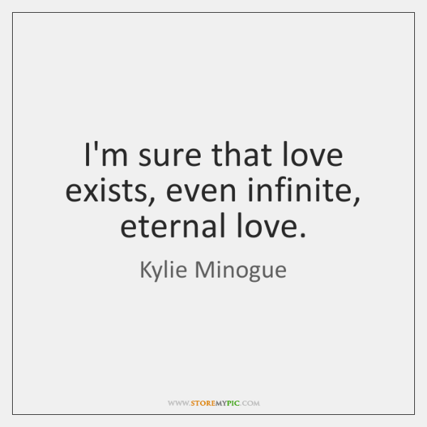I'm sure that love exists, even infinite, eternal love.