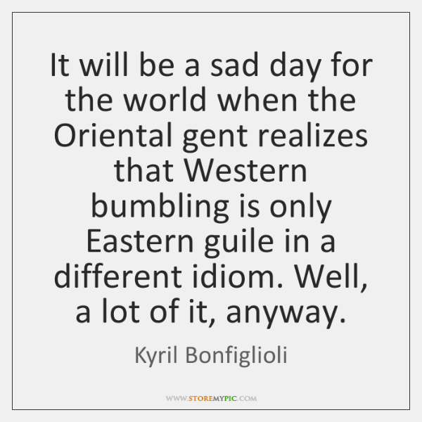 It will be a sad day for the world when the Oriental ...