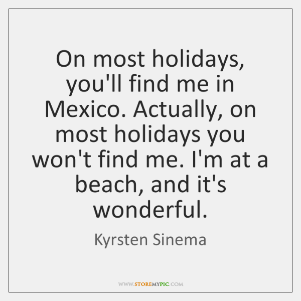 On most holidays, you'll find me in Mexico. Actually, on most holidays ...