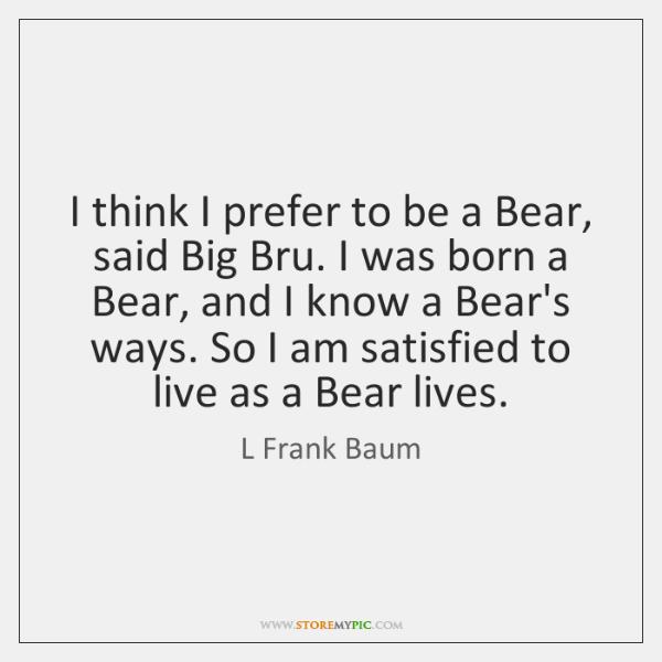 I think I prefer to be a Bear, said Big Bru. I ...