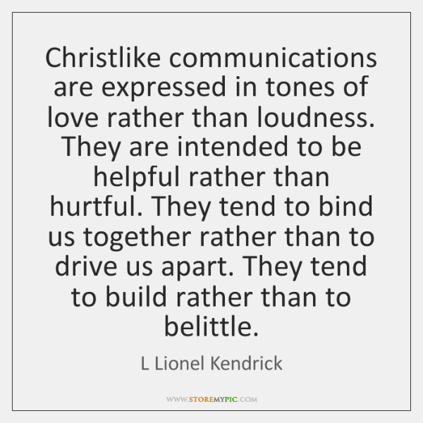 Christlike communications are expressed in tones of love rather than loudness. They ...
