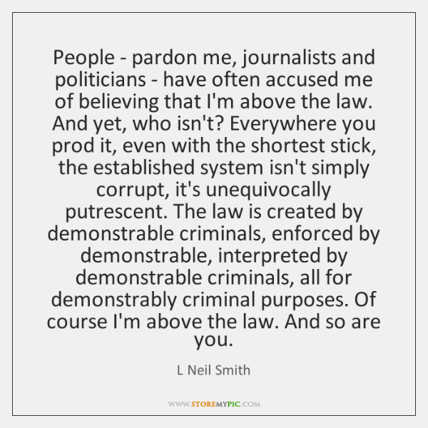 People - pardon me, journalists and politicians - have often accused me ...