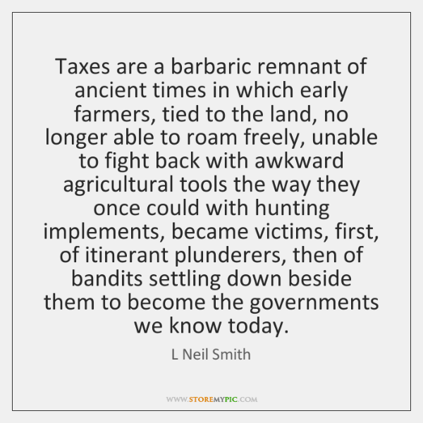 Taxes are a barbaric remnant of ancient times in which early farmers, ...