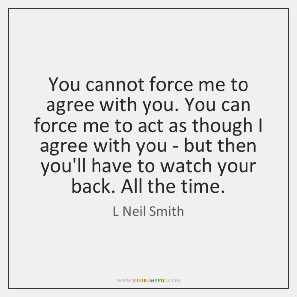 You cannot force me to agree with you. You can force me ...