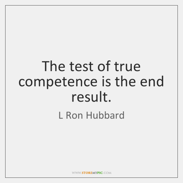 The test of true competence is the end result.