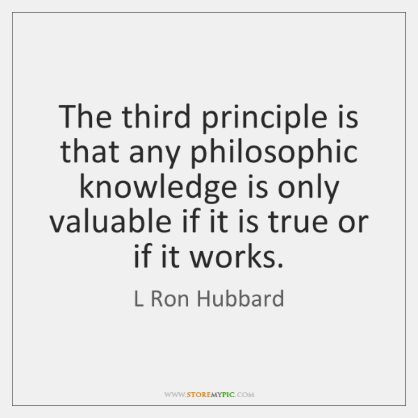 The third principle is that any philosophic knowledge is only valuable if ...