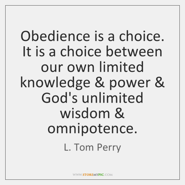 Obedience is a choice. It is a choice between our own limited ...