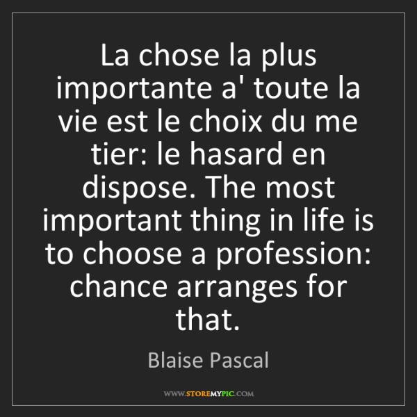 Blaise Pascal: La chose la plus importante a' toute la vie est le choix...