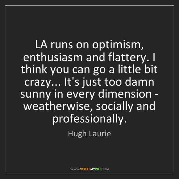 Hugh Laurie: LA runs on optimism, enthusiasm and flattery. I think...