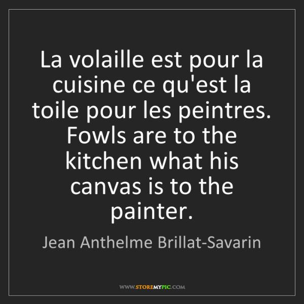 Jean Anthelme Brillat-Savarin: La volaille est pour la cuisine ce qu'est la toile pour...