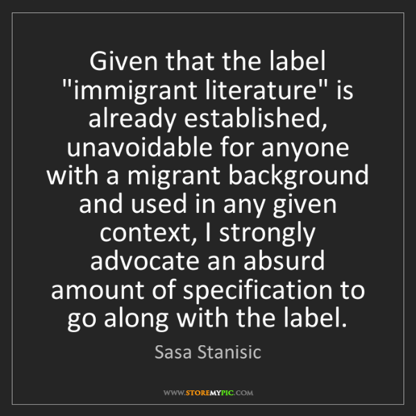 "Sasa Stanisic: Given that the label ""immigrant literature"" is already..."