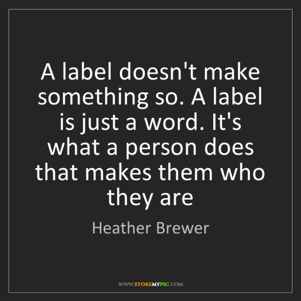 Heather Brewer: A label doesn't make something so. A label is just a...